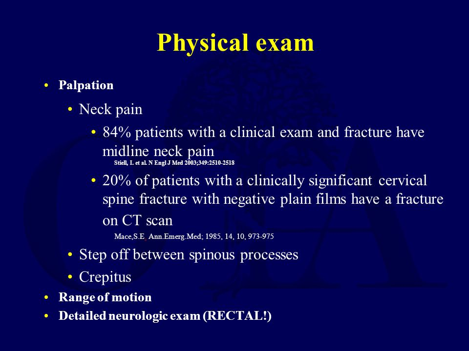 Physical exam Palpation Neck pain 84% patients with a clinical exam and fracture have midline neck pain Stiell, I. et al. N Engl J Med 2003;349:2510-2