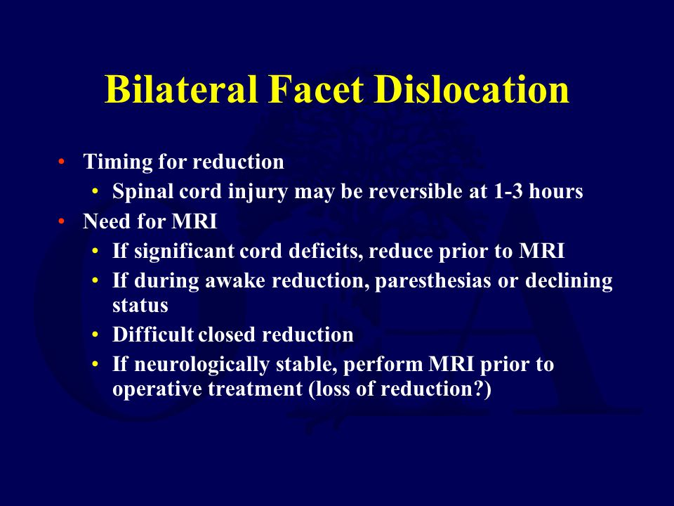 Bilateral Facet Dislocation Timing for reduction Spinal cord injury may be reversible at 1-3 hours Need for MRI If significant cord deficits, reduce p