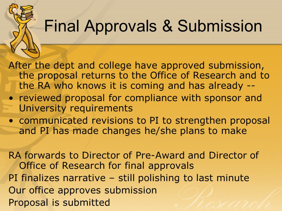 Final Approvals & Submission After the dept and college have approved submission, the proposal returns to the Office of Research and to the RA who knows it is coming and has already -- reviewed proposal for compliance with sponsor and University requirements communicated revisions to PI to strengthen proposal and PI has made changes he/she plans to make RA forwards to Director of Pre-Award and Director of Office of Research for final approvals PI finalizes narrative – still polishing to last minute Our office approves submission Proposal is submitted