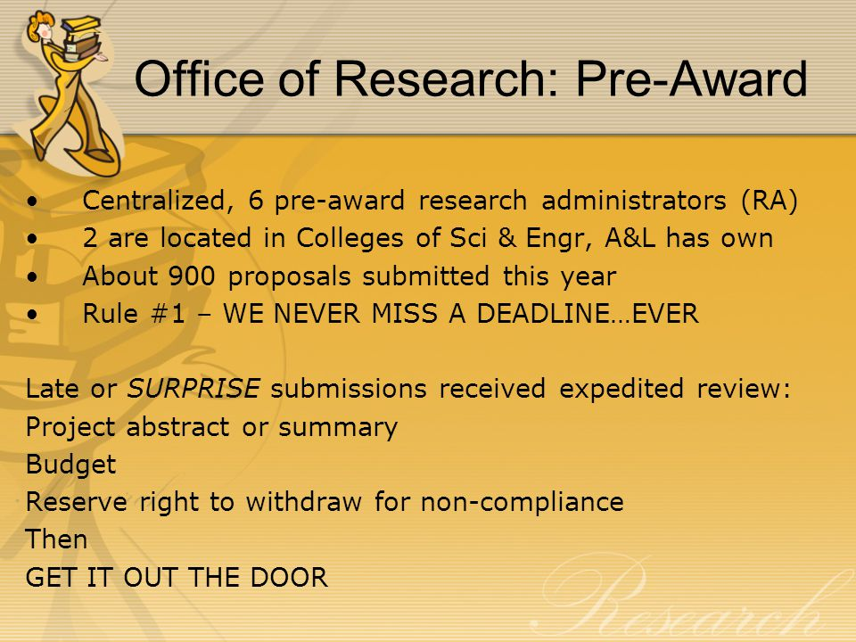 Office of Research: Pre-Award Centralized, 6 pre-award research administrators (RA) 2 are located in Colleges of Sci & Engr, A&L has own About 900 proposals submitted this year Rule #1 – WE NEVER MISS A DEADLINE…EVER Late or SURPRISE submissions received expedited review: Project abstract or summary Budget Reserve right to withdraw for non-compliance Then GET IT OUT THE DOOR