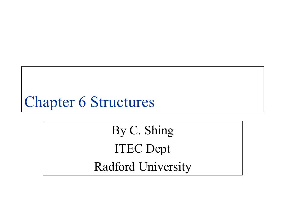 Chapter 6 Structures By C. Shing ITEC Dept Radford University