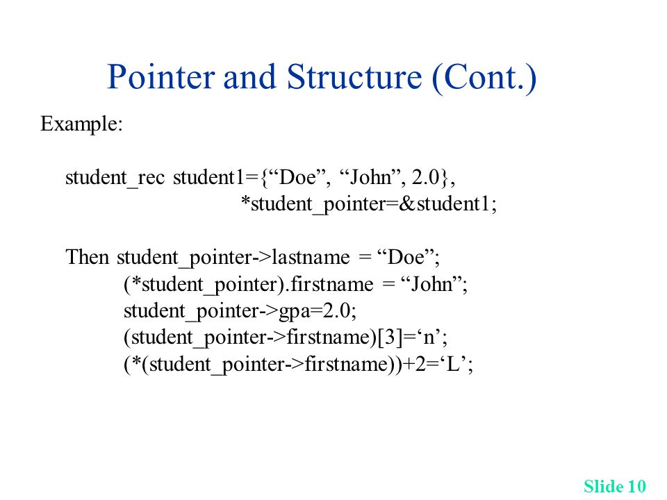 Slide 10 Pointer and Structure (Cont.) Example: student_rec student1={ Doe , John , 2.0}, *student_pointer=&student1; Then student_pointer->lastname = Doe ; (*student_pointer).firstname = John ; student_pointer->gpa=2.0; (student_pointer->firstname)[3]='n'; (*(student_pointer->firstname))+2='L';