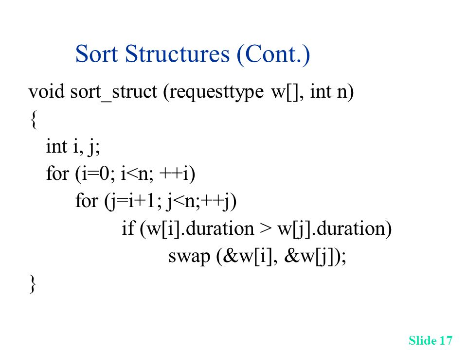 Slide 17 Sort Structures (Cont.) void sort_struct (requesttype w[], int n) { int i, j; for (i=0; i<n; ++i) for (j=i+1; j<n;++j) if (w[i].duration > w[j].duration) swap (&w[i], &w[j]); }