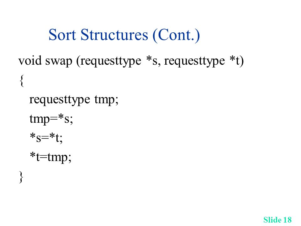 Slide 18 Sort Structures (Cont.) void swap (requesttype *s, requesttype *t) { requesttype tmp; tmp=*s; *s=*t; *t=tmp; }