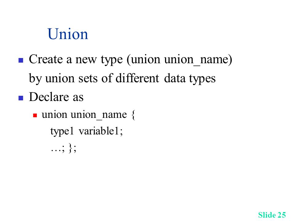 Slide 25 Union Create a new type (union union_name) by union sets of different data types Declare as union union_name { type1 variable1; …; };