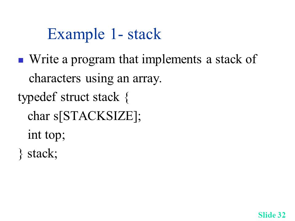 Slide 32 Example 1- stack Write a program that implements a stack of characters using an array.