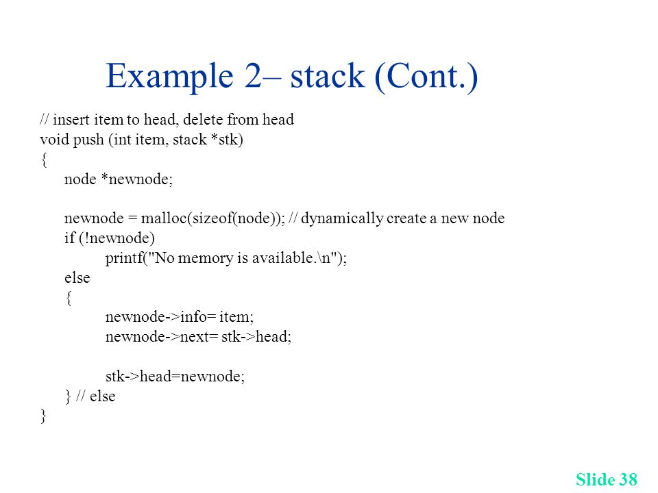 Slide 38 Example 2– stack (Cont.) // insert item to head, delete from head void push (int item, stack *stk) { node *newnode; newnode = malloc(sizeof(node)); // dynamically create a new node if (!newnode) printf( No memory is available.\n ); else { newnode->info= item; newnode->next= stk->head; stk->head=newnode; } // else }