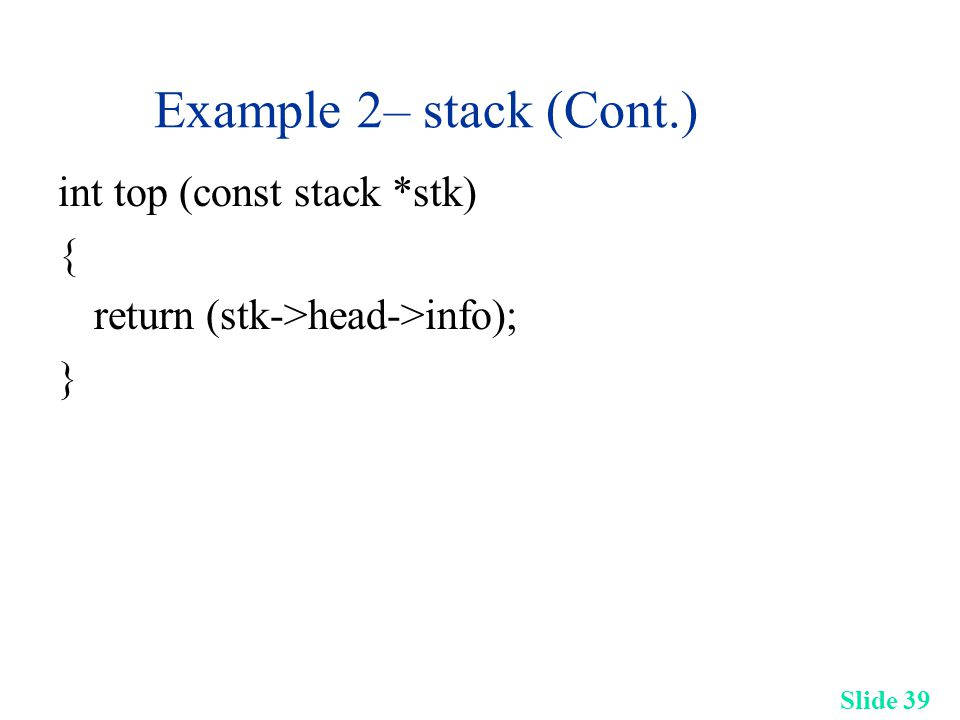 Slide 39 Example 2– stack (Cont.) int top (const stack *stk) { return (stk->head->info); }