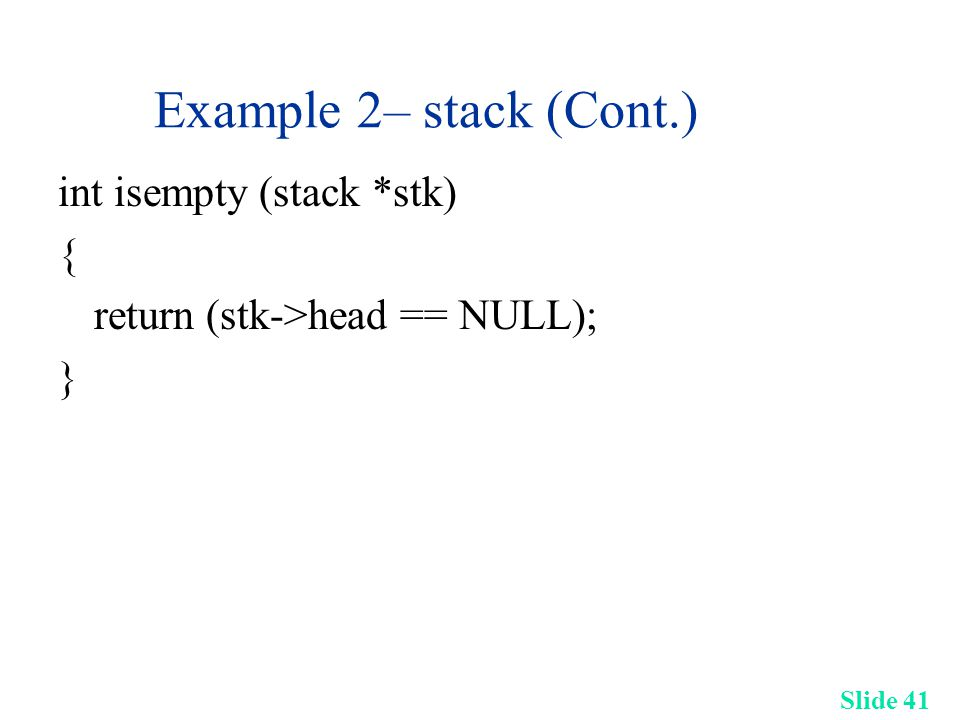 Slide 41 Example 2– stack (Cont.) int isempty (stack *stk) { return (stk->head == NULL); }