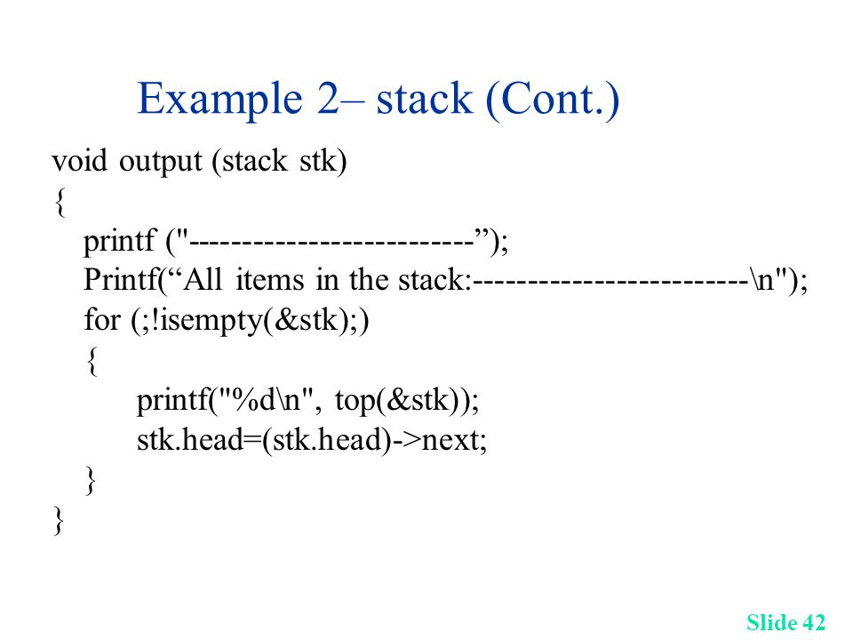 Slide 42 Example 2– stack (Cont.) void output (stack stk) { printf ( -------------------------- ); Printf( All items in the stack:-------------------------\n ); for (;!isempty(&stk);) { printf( %d\n , top(&stk)); stk.head=(stk.head)->next; }