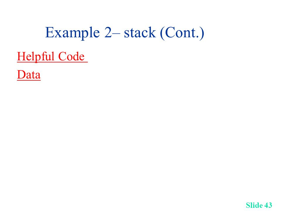 Slide 43 Example 2– stack (Cont.) Helpful Code Data