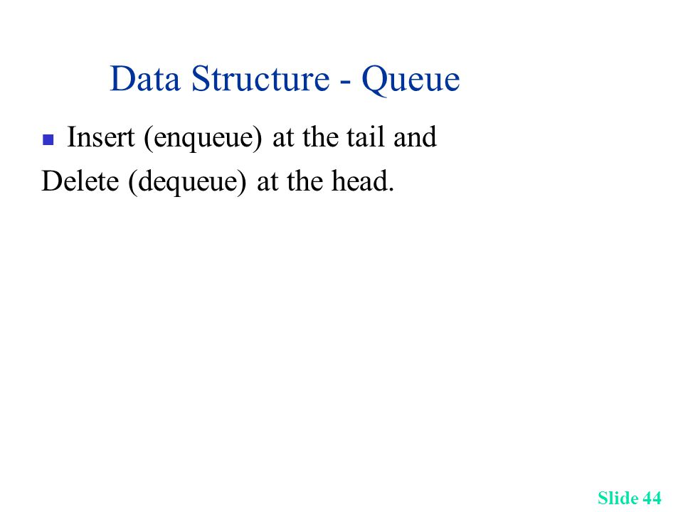 Slide 44 Data Structure - Queue Insert (enqueue) at the tail and Delete (dequeue) at the head.