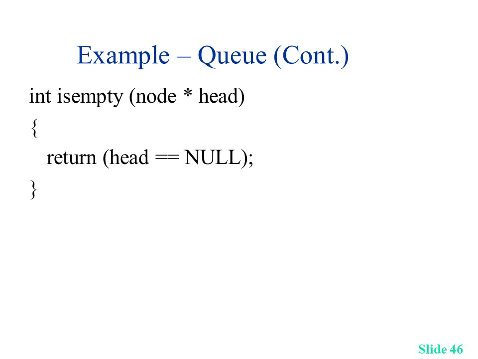 Slide 46 Example – Queue (Cont.) int isempty (node * head) { return (head == NULL); }