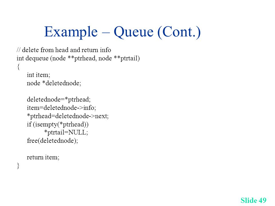 Slide 49 Example – Queue (Cont.) // delete from head and return info int dequeue (node **ptrhead, node **ptrtail) { int item; node *deletednode; deletednode=*ptrhead; item=deletednode->info; *ptrhead=deletednode->next; if (isempty(*ptrhead)) *ptrtail=NULL; free(deletednode); return item; }