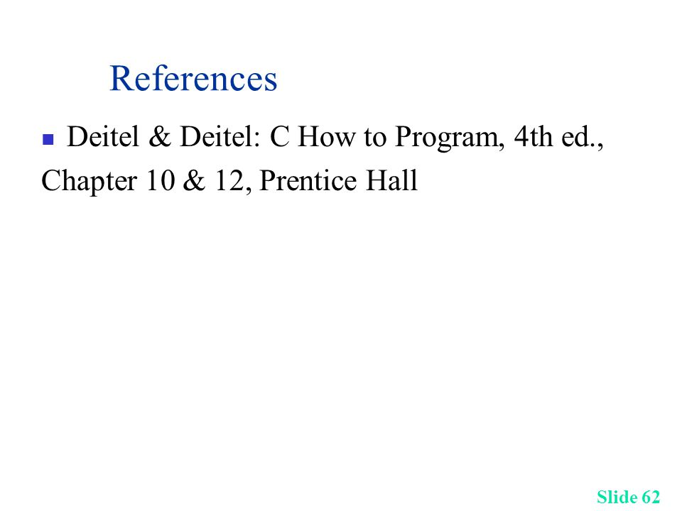 Slide 62 References Deitel & Deitel: C How to Program, 4th ed., Chapter 10 & 12, Prentice Hall