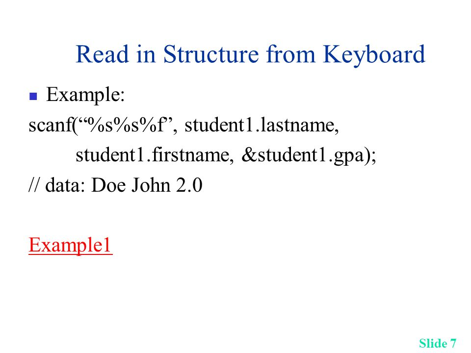 Slide 7 Read in Structure from Keyboard Example: scanf( %s%s%f , student1.lastname, student1.firstname, &student1.gpa); // data: Doe John 2.0 Example1