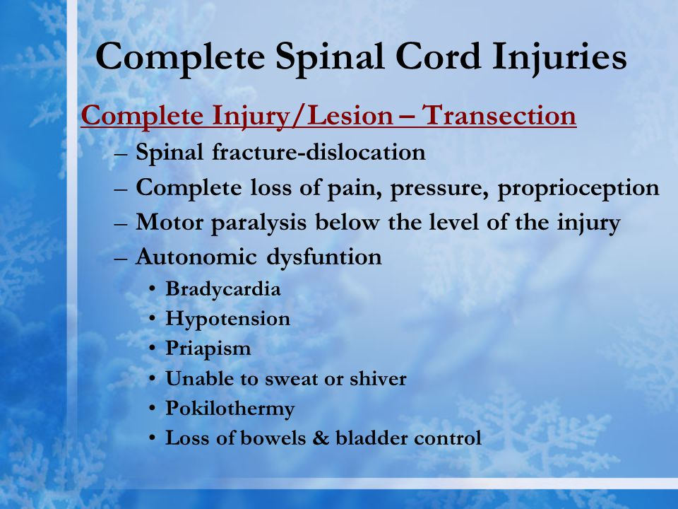 Complete Spinal Cord Injuries Complete Injury/Lesion – Transection –Spinal fracture-dislocation –Complete loss of pain, pressure, proprioception –Motor paralysis below the level of the injury –Autonomic dysfuntion Bradycardia Hypotension Priapism Unable to sweat or shiver Pokilothermy Loss of bowels & bladder control