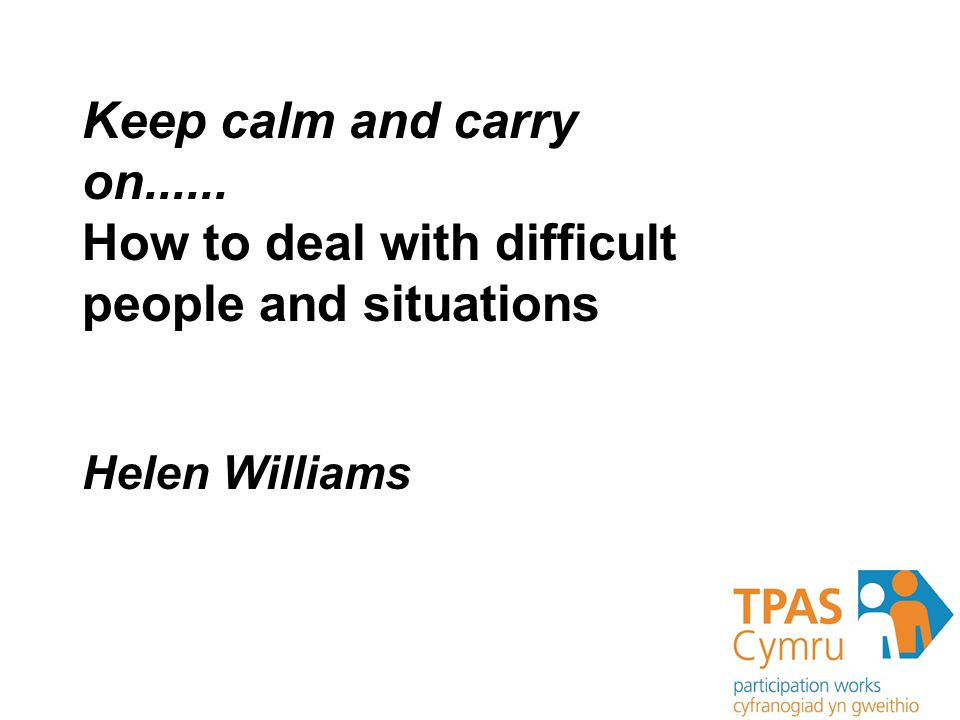 Dealing With Difficult people and situations Judith Bateson People and situations Keep calm and carry on......