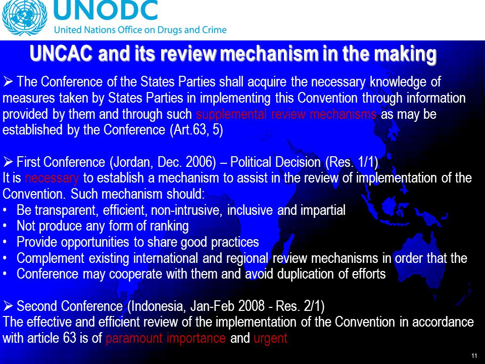 11 UNCAC and its review mechanism in the making  The Conference of the States Parties shall acquire the necessary knowledge of measures taken by States Parties in implementing this Convention through information provided by them and through such supplemental review mechanisms as may be established by the Conference (Art.63, 5)  First Conference (Jordan, Dec.