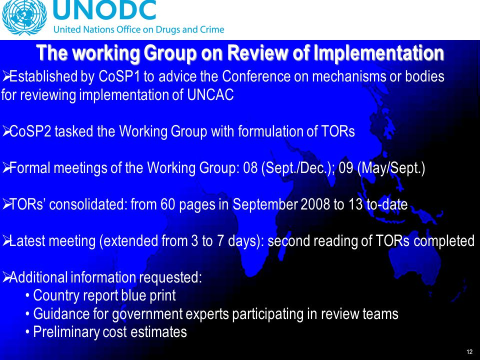 12  Established by CoSP1 to advice the Conference on mechanisms or bodies for reviewing implementation of UNCAC  CoSP2 tasked the Working Group with formulation of TORs  Formal meetings of the Working Group: 08 (Sept./Dec.); 09 (May/Sept.)  TORs' consolidated: from 60 pages in September 2008 to 13 to-date  Latest meeting (extended from 3 to 7 days): second reading of TORs completed  Additional information requested: Country report blue print Guidance for government experts participating in review teams Preliminary cost estimates The working Group on Review of Implementation