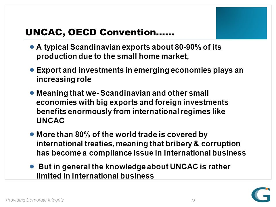 Providing Corporate Integrity 23 UNCAC, OECD Convention……  A typical Scandinavian exports about 80-90% of its production due to the small home market,  Export and investments in emerging economies plays an increasing role  Meaning that we- Scandinavian and other small economies with big exports and foreign investments benefits enormously from international regimes like UNCAC  More than 80% of the world trade is covered by international treaties, meaning that bribery & corruption has become a compliance issue in international business  But in general the knowledge about UNCAC is rather limited in international business
