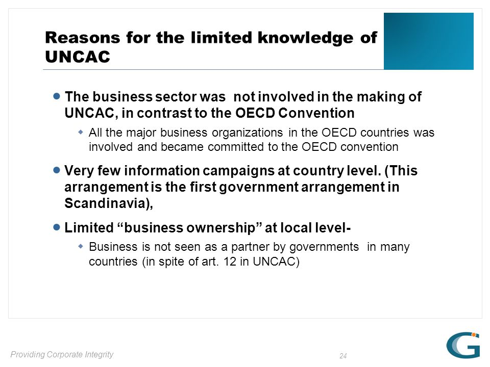 Providing Corporate Integrity 24 Reasons for the limited knowledge of UNCAC  The business sector was not involved in the making of UNCAC, in contrast