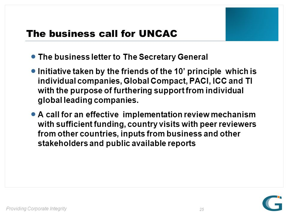 Providing Corporate Integrity 25 The business call for UNCAC  The business letter to The Secretary General  Initiative taken by the friends of the 10' principle which is individual companies, Global Compact, PACI, ICC and TI with the purpose of furthering support from individual global leading companies.