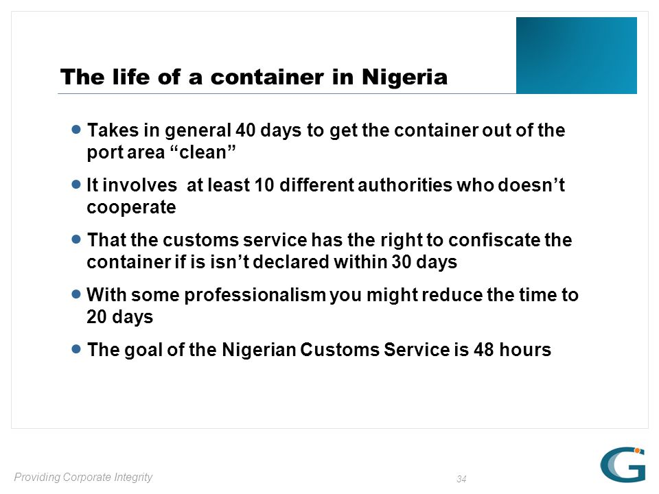 Providing Corporate Integrity 34 The life of a container in Nigeria  Takes in general 40 days to get the container out of the port area clean  It involves at least 10 different authorities who doesn't cooperate  That the customs service has the right to confiscate the container if is isn't declared within 30 days  With some professionalism you might reduce the time to 20 days  The goal of the Nigerian Customs Service is 48 hours