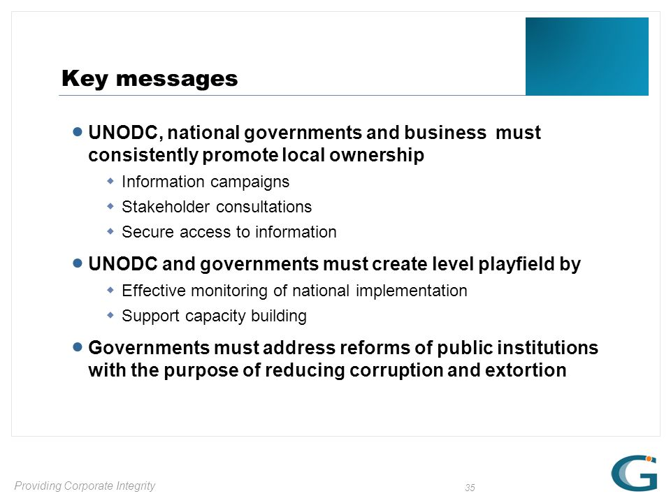 Providing Corporate Integrity 35 Key messages  UNODC, national governments and business must consistently promote local ownership  Information campaigns  Stakeholder consultations  Secure access to information  UNODC and governments must create level playfield by  Effective monitoring of national implementation  Support capacity building  Governments must address reforms of public institutions with the purpose of reducing corruption and extortion