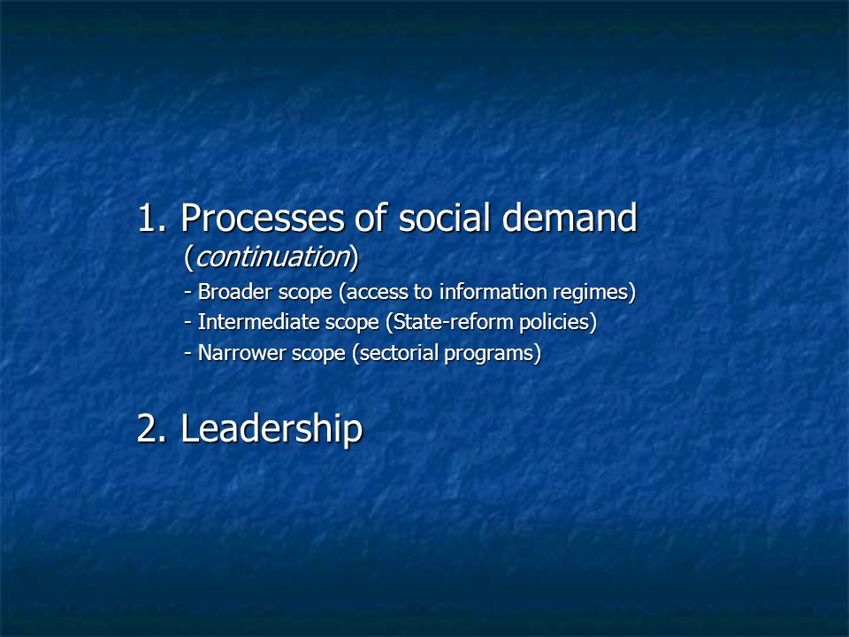 1. Processes of social demand (continuation) - Broader scope (access to information regimes) - Intermediate scope (State-reform policies) - Narrower s