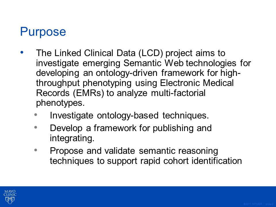 ©2011 MFMER | slide-2 Purpose The Linked Clinical Data (LCD) project aims to investigate emerging Semantic Web technologies for developing an ontology