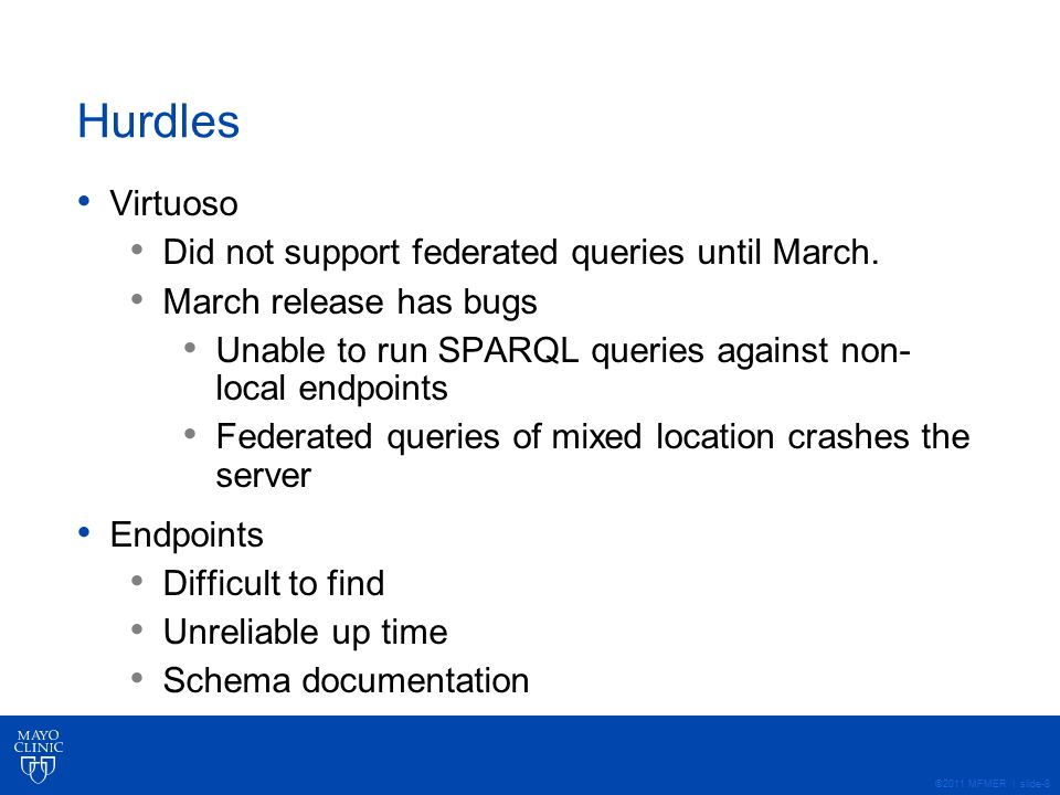 ©2011 MFMER | slide-9 Status MCLSS endpoint has been created dbSNP endpoint has been created OMIM endpoint has been located Waiting on Virtuoso fix for federated query bug.