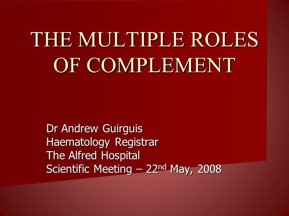 THE MULTIPLE ROLES OF COMPLEMENT Dr Andrew Guirguis Haematology Registrar The Alfred Hospital Scientific Meeting – 22 nd May, 2008