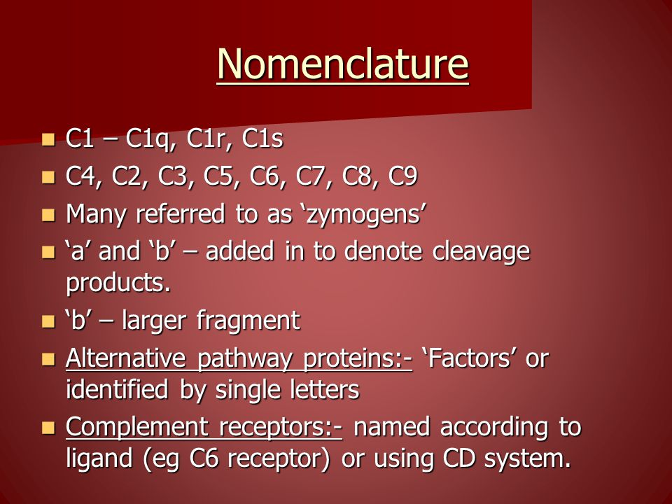 Nomenclature Nomenclature C1 – C1q, C1r, C1s C1 – C1q, C1r, C1s C4, C2, C3, C5, C6, C7, C8, C9 C4, C2, C3, C5, C6, C7, C8, C9 Many referred to as 'zymogens' Many referred to as 'zymogens' 'a' and 'b' – added in to denote cleavage products.