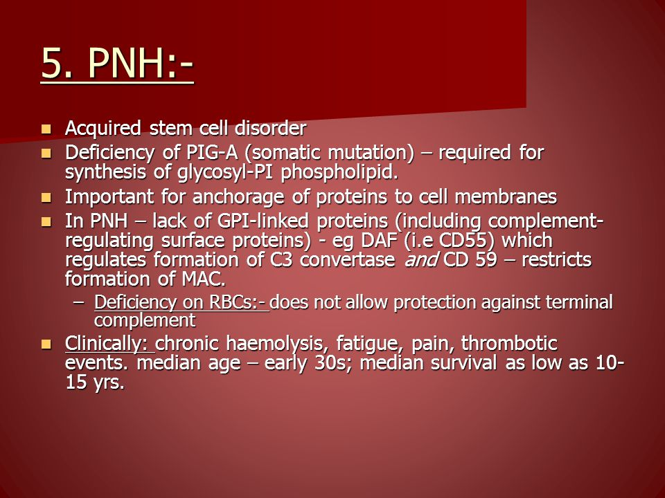 5. PNH:- Acquired stem cell disorder Acquired stem cell disorder Deficiency of PIG-A (somatic mutation) – required for synthesis of glycosyl-PI phosph