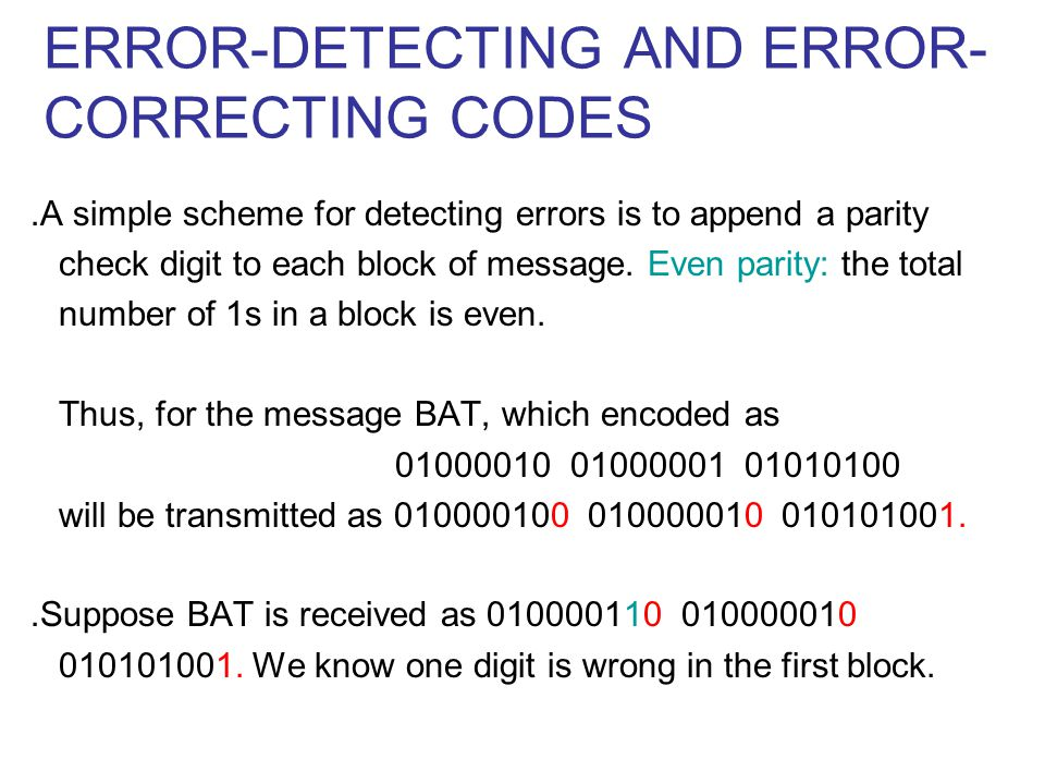 ERROR-DETECTING AND ERROR- CORRECTING CODES ․ A simple scheme for detecting errors is to append a parity check digit to each block of message.