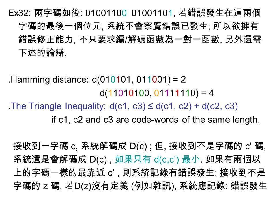 Ex32: 兩字碼如後 : 01001100 01001101, 若錯誤發生在這兩個 字碼的最後一個位元, 系統不會察覺錯誤已發生 ; 所以欲擁有 錯誤修正能力, 不只要求編 / 解碼函數為一對一函數, 另外還需 下述的論辯. ․ Hamming distance: d(010101, 011001