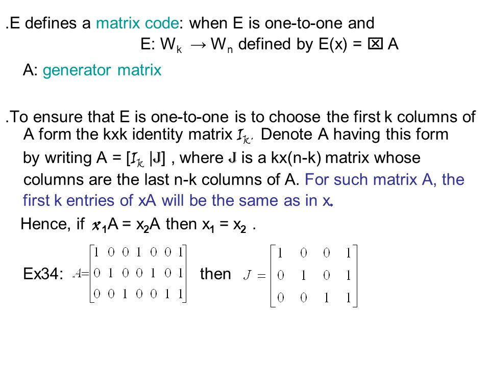 ․ E defines a matrix code: when E is one-to-one and E: W k → W n defined by E(x) = x A A: generator matrix ․ To ensure that E is one-to-one is to choose the first k columns of A form the kxk identity matrix I k.