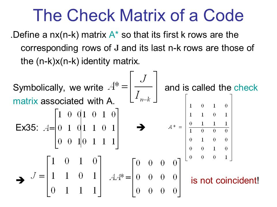 The Check Matrix of a Code ․ Define a nx(n-k) matrix A* so that its first k rows are the corresponding rows of J and its last n-k rows are those of the (n-k)x(n-k) identity matrix.