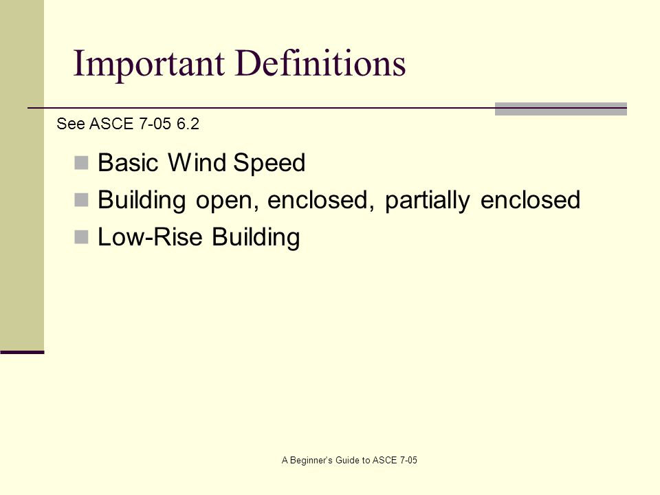 Important Definitions Basic Wind Speed Building open, enclosed, partially enclosed Low-Rise Building See ASCE 7-05 6.2 A Beginner s Guide to ASCE 7-05