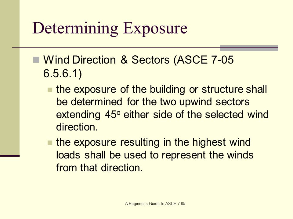 Determining Exposure Wind Direction & Sectors (ASCE 7-05 6.5.6.1) the exposure of the building or structure shall be determined for the two upwind sectors extending 45 o either side of the selected wind direction.