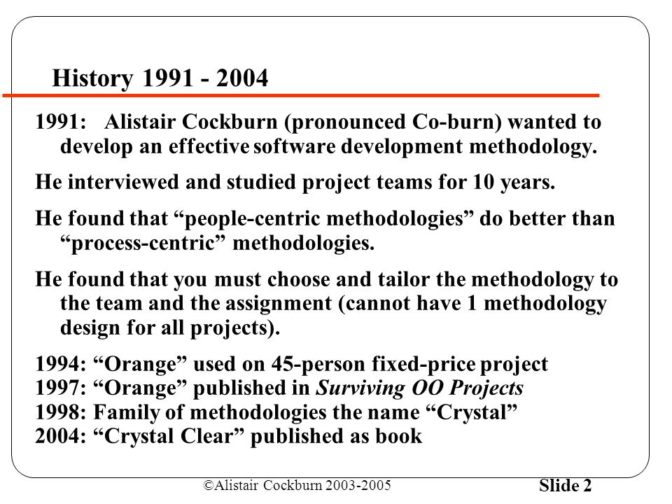 ©Alistair Cockburn 2003-2005 Slide 2 History 1991 - 2004 1991: Alistair Cockburn (pronounced Co-burn) wanted to develop an effective software development methodology.