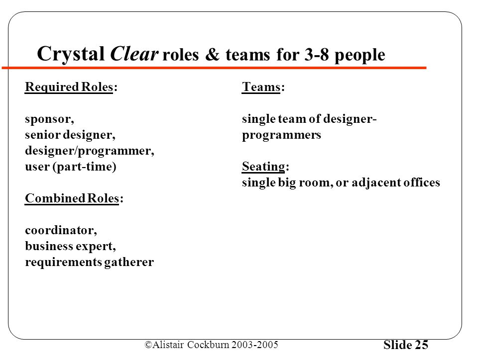 ©Alistair Cockburn 2003-2005 Slide 25 Crystal Clear roles & teams for 3-8 people Required Roles: sponsor, senior designer, designer/programmer, user (part-time) Combined Roles: coordinator, business expert, requirements gatherer Teams: single team of designer- programmers Seating: single big room, or adjacent offices