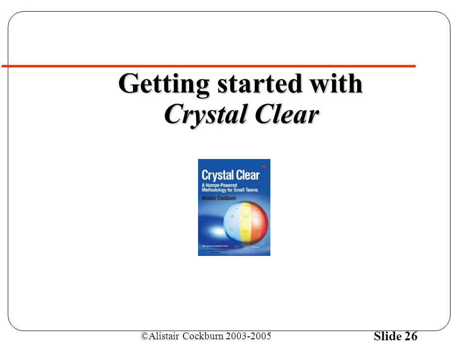 ©Alistair Cockburn 2003-2005 Slide 26 Getting started with Crystal Clear