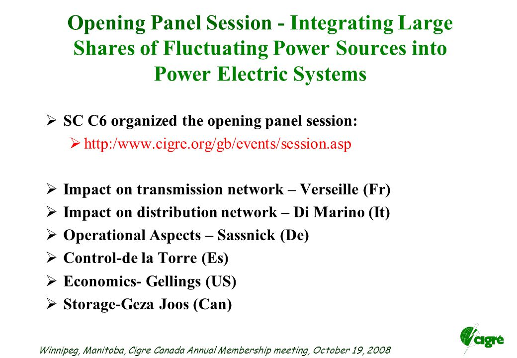 Winnipeg, Manitoba, Cigre Canada Annual Membership meeting, October 19, 2008 Opening Panel Session - Integrating Large Shares of Fluctuating Power Sources into Power Electric Systems  SC C6 organized the opening panel session:     Impact on transmission network – Verseille (Fr)  Impact on distribution network – Di Marino (It)  Operational Aspects – Sassnick (De)  Control-de la Torre (Es)  Economics- Gellings (US)  Storage-Geza Joos (Can)