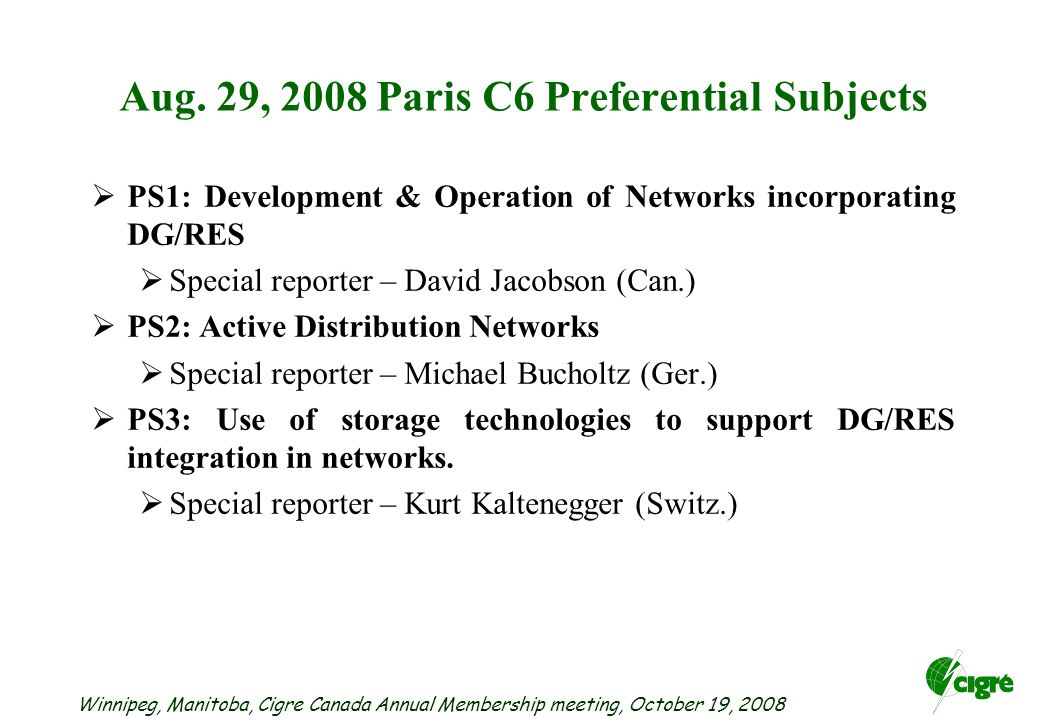 Winnipeg, Manitoba, Cigre Canada Annual Membership meeting, October 19, 2008 Aug. 29, 2008 Paris C6 Preferential Subjects  PS1: Development & Operati