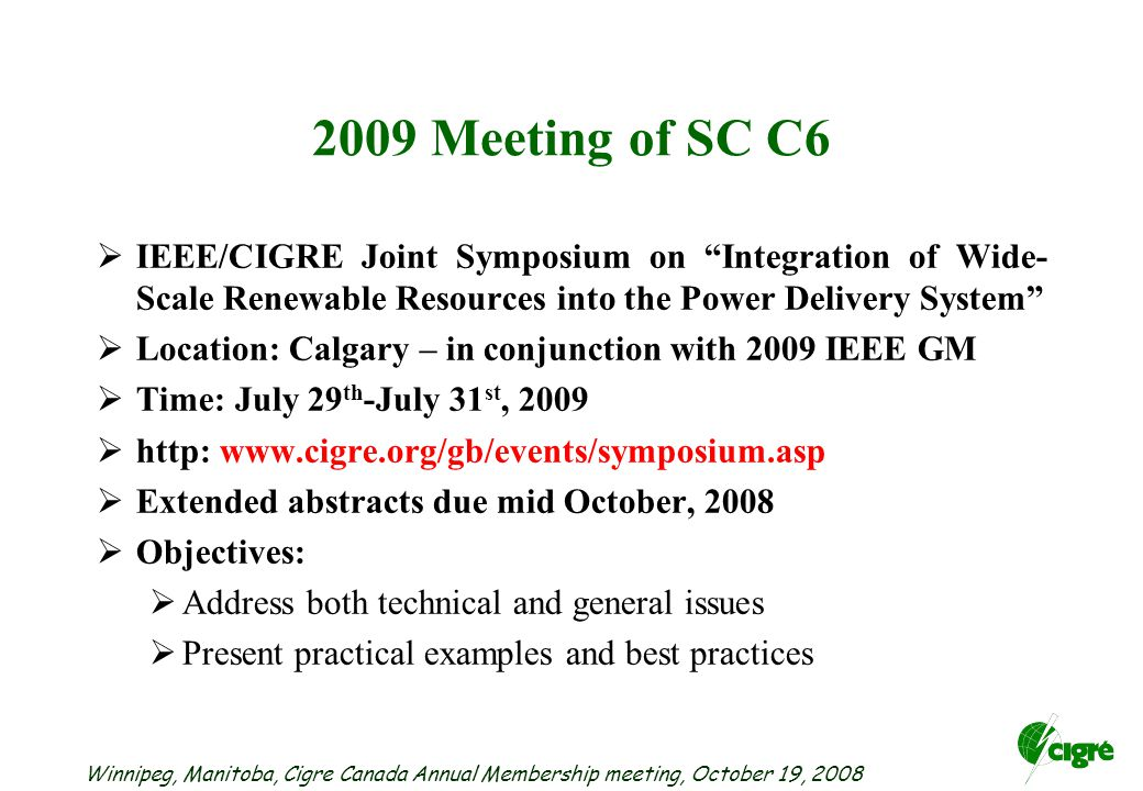 Winnipeg, Manitoba, Cigre Canada Annual Membership meeting, October 19, Meeting of SC C6  IEEE/CIGRE Joint Symposium on Integration of Wide- Scale Renewable Resources into the Power Delivery System  Location: Calgary – in conjunction with 2009 IEEE GM  Time: July 29 th -July 31 st, 2009  http:    Extended abstracts due mid October, 2008  Objectives:  Address both technical and general issues  Present practical examples and best practices