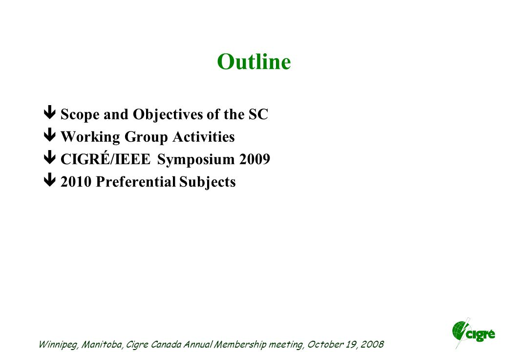 Winnipeg, Manitoba, Cigre Canada Annual Membership meeting, October 19, 2008 Outline êScope and Objectives of the SC êWorking Group Activities êCIGRÉ/IEEE Symposium 2009 ê2010 Preferential Subjects