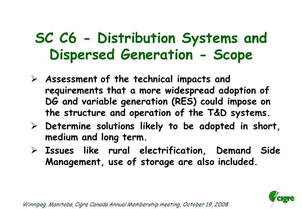 Winnipeg, Manitoba, Cigre Canada Annual Membership meeting, October 19, 2008  Assessment of the technical impacts and requirements that a more widespread adoption of DG and variable generation (RES) could impose on the structure and operation of the T&D systems.
