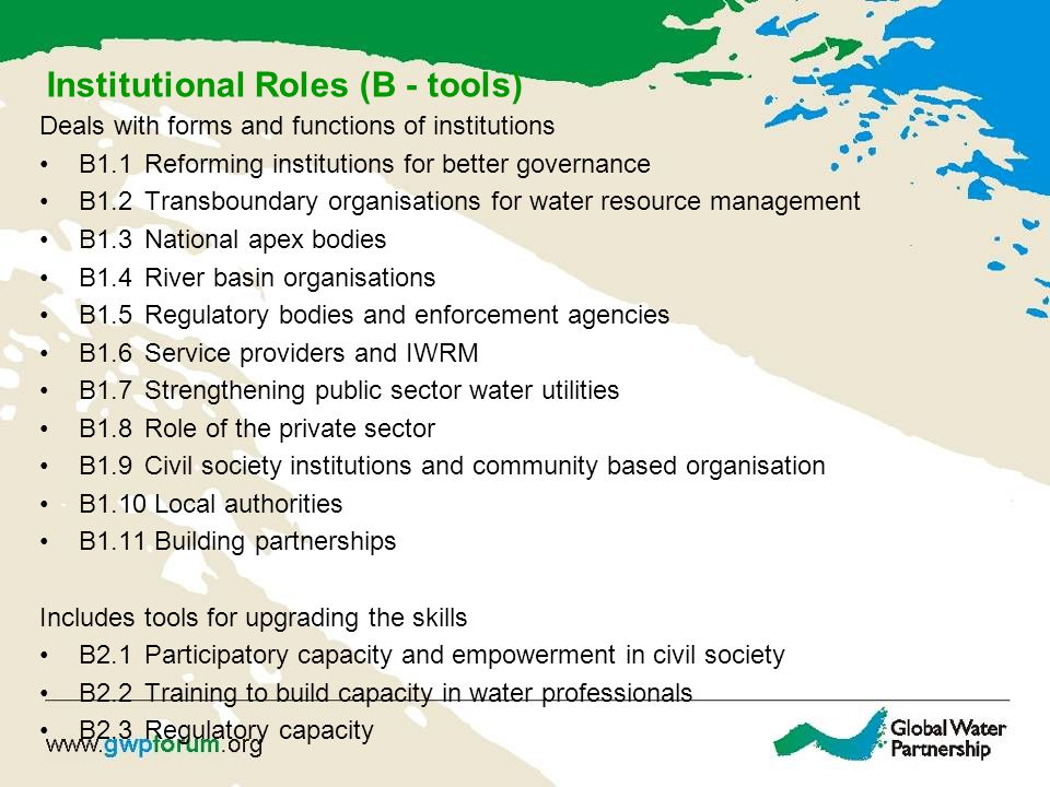 Institutional Roles (B - tools) Deals with forms and functions of institutions B1.1Reforming institutions for better governance B1.2Transboundary organisations for water resource management B1.3National apex bodies B1.4River basin organisations B1.5Regulatory bodies and enforcement agencies B1.6Service providers and IWRM B1.7Strengthening public sector water utilities B1.8Role of the private sector B1.9Civil society institutions and community based organisation B1.10 Local authorities B1.11 Building partnerships Includes tools for upgrading the skills B2.1Participatory capacity and empowerment in civil society B2.2 Training to build capacity in water professionals B2.3Regulatory capacity